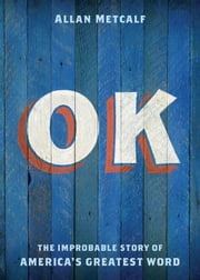 OK: The Improbable Story of America's Greatest Word ebook by Allan Metcalf
