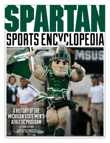 Spartan Sports Encyclopedia - A History of the Michigan State Men's Athletic Program, 2nd Edition ebook by Jack Seibold