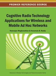 Cognitive Radio Technology Applications for Wireless and Mobile Ad Hoc Networks ebook by Natarajan Meghanathan,Yenumula B. Reddy