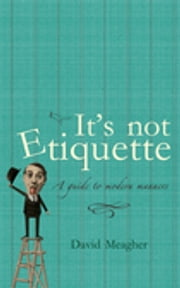 It's Not Etiquette - A Guide To Modern Manners ebook by David Meagher