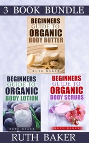 "(3 Book Bundle) ""Beginners Guide To Organic Body Butter"" & ""Beginners Guide To Organic Body Lotion"" & ""Beginners Guide To Organic Body Scrubs"" - Skin Care 101, #7 ebook by Ruth Baker"