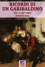 Ricordi di un garibaldino dal 1847-48 al 1900 vol. 1 ebook by Augusto Elia