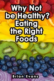Why Not be Healthy? Eating the Right Foods ebook by Brian Evans