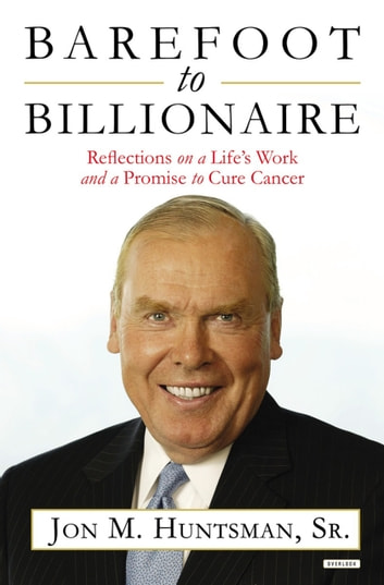 Barefoot to Billionaire - Reflections on a Life's Work and a Promise to Cure Cancer ebook by Jon Huntsman