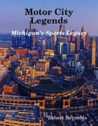 Motor City Legends: Michigan's Sports Legacy ebook by Robert Reynolds