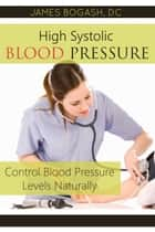 High Systolic Blood Pressure: Control Blood Pressure Levels Naturally ebook by James Bogash, DC