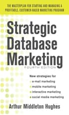 Strategic Database Marketing 4e: The Masterplan for Starting and Managing a Profitable, Customer-Based Marketing Program ebook by Arthur Middleton Hughes