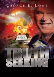 TRUTH SEEKING - TRAVELS IN A TIME OF TERROR, WARS AND RELIGIOUS FUNDAMENTALISTS, 2000-2006 ebook by George E. Lowe