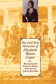 The Civil War Memories of Elizabeth Bacon Custer - Reconstructed From Her Diaries and Notes ebook by Elizabeth Bacon Custer,Arlene  Reynolds,Arlene  Reynolds
