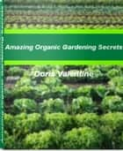 Amazing Organic Gardening Secrets ebook by Doris Valentine