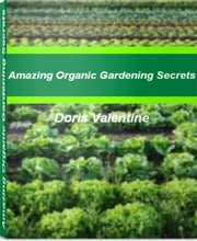Amazing Organic Gardening Secrets - An Exhaustive Look At Organic Gardening Supplies, Organic Vegetable Gardening, Organic Garden Fertilizer, Organic Gardening Tips ebook by Doris Valentine