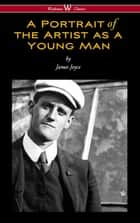 A Portrait of the Artist as a Young Man (Wisehouse Classics Edition) eBook by James Joyce