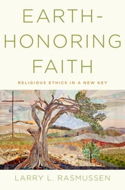 Earth-honoring Faith:Religious Ethics in a New Key - Religious Ethics in a New Key ebook by Larry L. Rasmussen