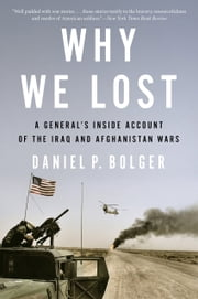 Why We Lost - A General's Inside Account of the Iraq and Afghanistan Wars ebook by Daniel Bolger