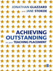 Achieving Outstanding on your Teaching Placement - Early Years and Primary School-based Training ebook by Jonathan Glazzard, Jane Stokoe