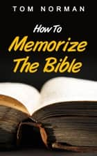 How To Memorize The Bible: Great Techniques To Memorize The Bible Quick And Easy ebook by