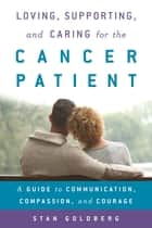 Loving, Supporting, and Caring for the Cancer Patient - A Guide to Communication, Compassion, and Courage ebook by Stan Goldberg