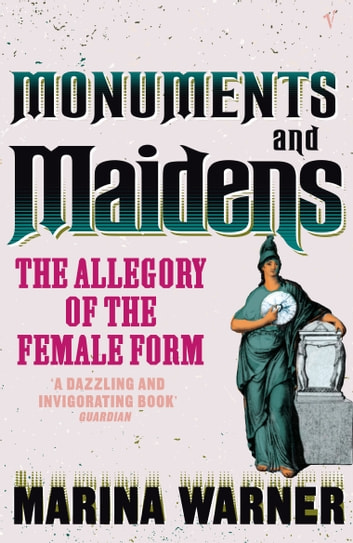Monuments And Maidens - The Allegory of the Female Form eBook by Marina Warner