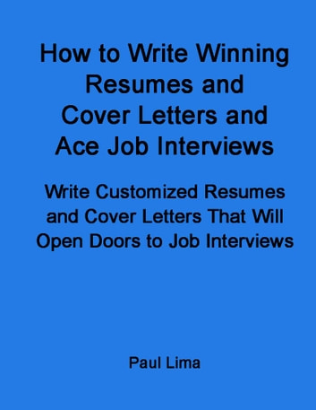 How to Write Winning Resumes and Cover Letters and Ace Job Interviews - Write Customized Resumes and Cover Letters That Will Open Doors to Job Interviews ebook by Paul Lima