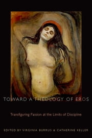 Toward a Theology of Eros - Transfiguring Passion at the Limits of Discipline ebook by Virginia Burrus,Catherine Keller