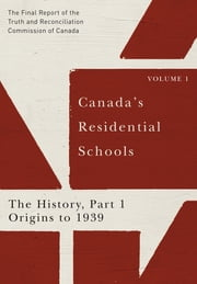 Canada's Residential Schools: The History, Part 1, Origins to 1939 - The Final Report of the Truth and Reconciliation Commission of Canada, Volume I ebook by Truth and Reconciliation Commission of Canada