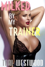 Milked By My Trainer (BBW Curvy Lactation Erotica) ebook by Tori Westwood