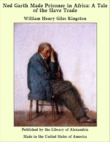 Ned Garth Made Prisoner in Africa: A Tale of the Slave Trade ebook by William Henry Giles Kingston