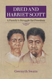 Dred and Harriet Scott - A Family's Struggle for Freedom ebook by Gwenyth Swain