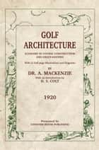 Golf Architecture - Economy in Course Construction and Greenkeeping ebook by Alister MacKenzie, H.S. Colt