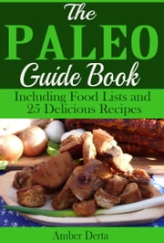 The Paleo Guide Book - Including Food Lists and 25 Delicious Recipes ebook by Amber Derta