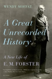 A Great Unrecorded History - A New Life of E. M. Forster ebook by Wendy Moffat