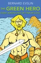 The Green Hero - Early Adventures of Finn McCool ebook by Bernard Evslin