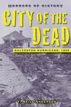 Horrors of History: City of the Dead - Galveston Hurricane, 1900 ebook by T. Neill Anderson