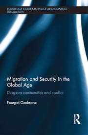 Migration and Security in the Global Age - Diaspora Communities and Conflict ebook by Feargal Cochrane