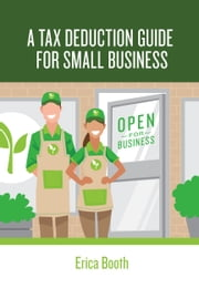 A Tax Deduction Guide for Small Business ebook by Erica Booth