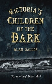 Victoria's Children of the Dark - Life and Death Underground in Victorian England ebook by Alan Gallop