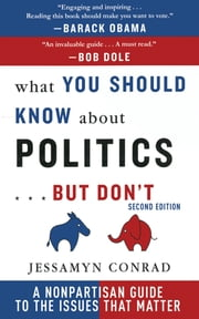 What You Should Know About Politics . . . But Don't - A Non-Partisan Guide to the Issues That Matter ebook by Jessamyn Conrad