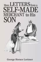 More Letters from a Self-Made Merchant to His Son ebook by George Horace Lorimer