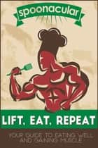 Lift, Eat, Repeat: Your Guide to Eating Well While Gaining Muscle ebook by Spoonacular