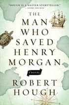 The Man Who Saved Henry Morgan ebook by Robert Hough