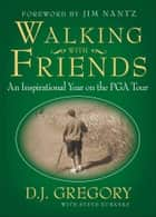 Walking with Friends - An Inspirational Year on the PGA Tour ebook by D. J. Gregory, Steve Eubanks
