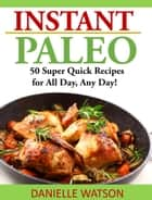 Instant Paleo - 50 Super Quick Recipes for All Day, Any Day! ebook by Danielle Watson