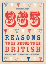 365 Reasons To Be Proud To Be British - Magical moments in our great history ebook by Richard Happer