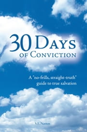"30 Days of Conviction - A ""No Frills"" ""Straight Truth"" Guide to True Salvation ebook by S.E.Norton"
