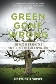 Green Gone Wrong - Dispatches from the Front Lines of Eco-Capitalism ebook by Heather Rogers
