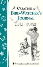 Creating a Bird-Watcher's Journal - Storey's Country Wisdom Bulletin A-207 eBook by Clare Walker Leslie, Charles E. Roth
