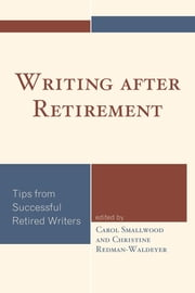 Writing after Retirement - Tips from Successful Retired Writers ebook by Carol Smallwood,Christine Redman-Waldeyer