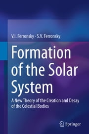 Formation of the Solar System - A New Theory of the Creation and Decay of the Celestial Bodies ebook by V.I. Ferronsky,S.V. Ferronsky