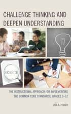 Challenge Thinking and Deepen Understanding - The Instructional Approach for Implementing the Common Core Standards, Grades 3-12 ebook by Lisa A. Fisher