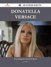 Donatella Versace 68 Success Facts - Everything you need to know about Donatella Versace ebook by Jane Weber